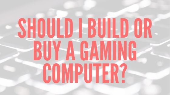 Should I Build or Buy a Gaming Computer?