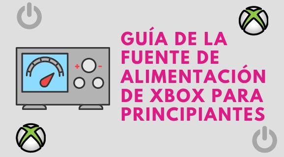 Guía de la fuente de alimentación de Xbox para principiantes